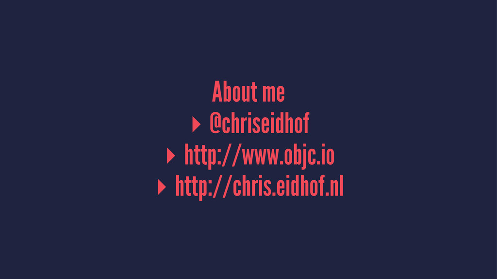 About me ▸ @chriseidhof ▸ http://www.objc.io ▸ ...