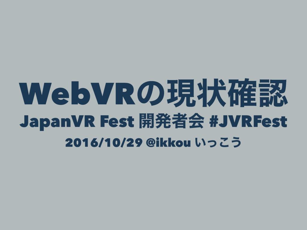 WebVRͷݱঢ়֬ JapanVR Fest ։ൃऀձ #JVRFest 2016/10/2...