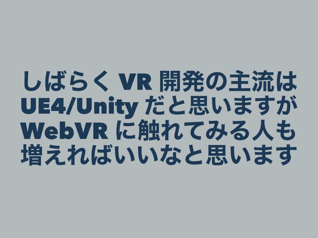 ͠Β͘ VR ։ൃͷओྲྀ UE4/Unity ͩͱࢥ͍·͕͢ WebVR ʹ৮ΕͯΈΔਓ...