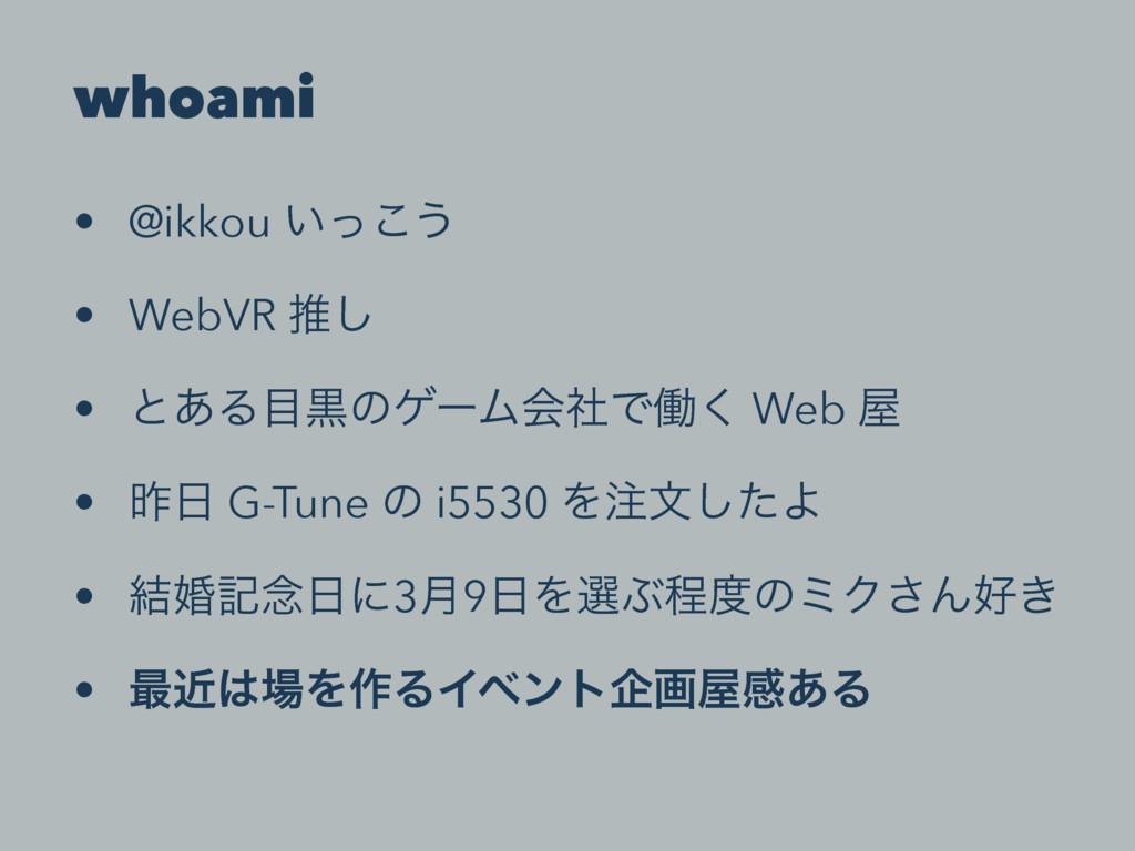 whoami • @ikkou ͍ͬ͜͏ • WebVR ਪ͠ • ͱ͋ΔࠇͷήʔϜձࣾͰಇ...