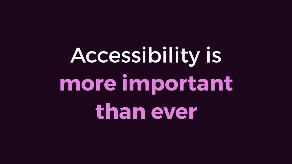 Accessibility is  more important than ever