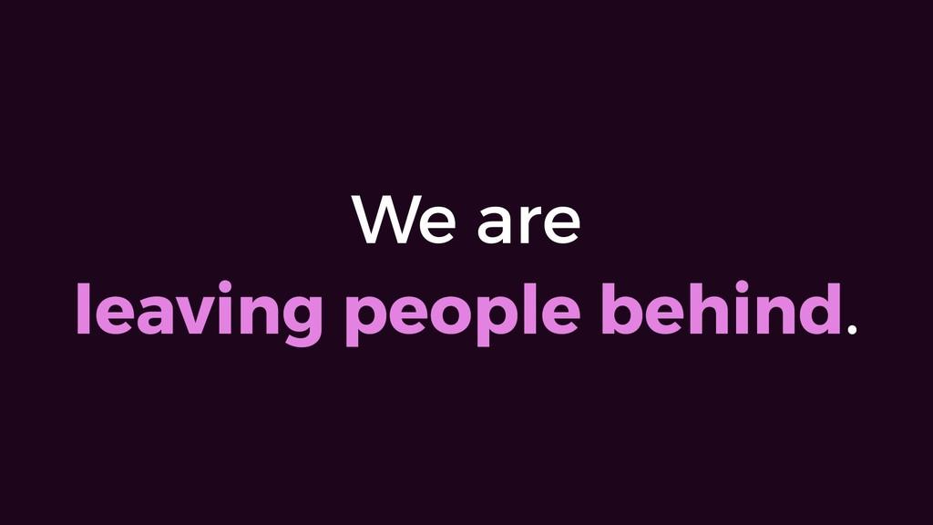 We are leaving people behind.