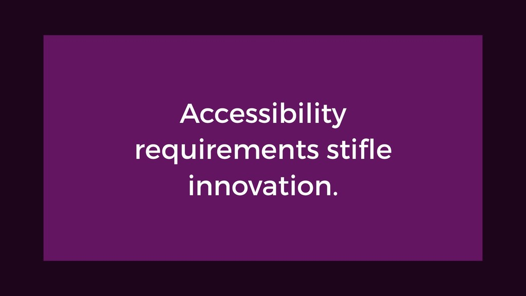 Accessibility requirements stifle innovation.
