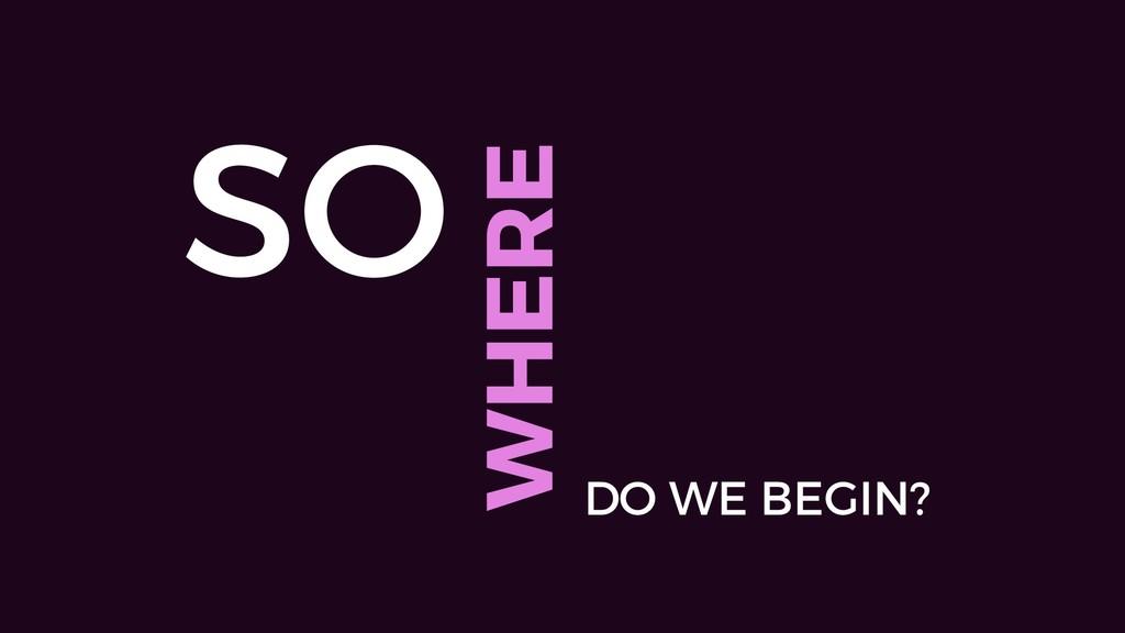 SO WHERE DO WE BEGIN?