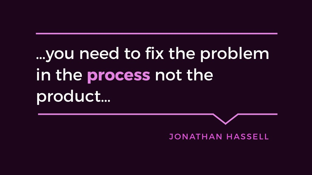 …you need to fix the problem in the process not...