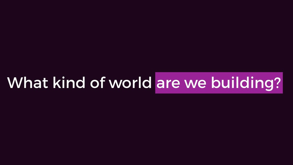 What kind of world are we building?