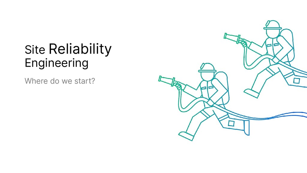 Site Reliability Engineering Where do we start?