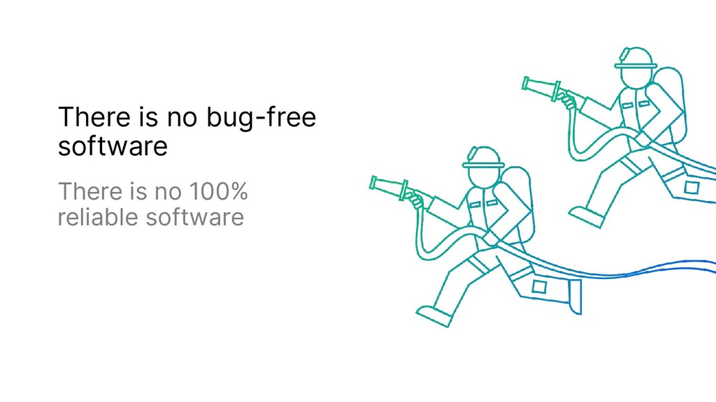There is no bug-free software There is no 100% ...