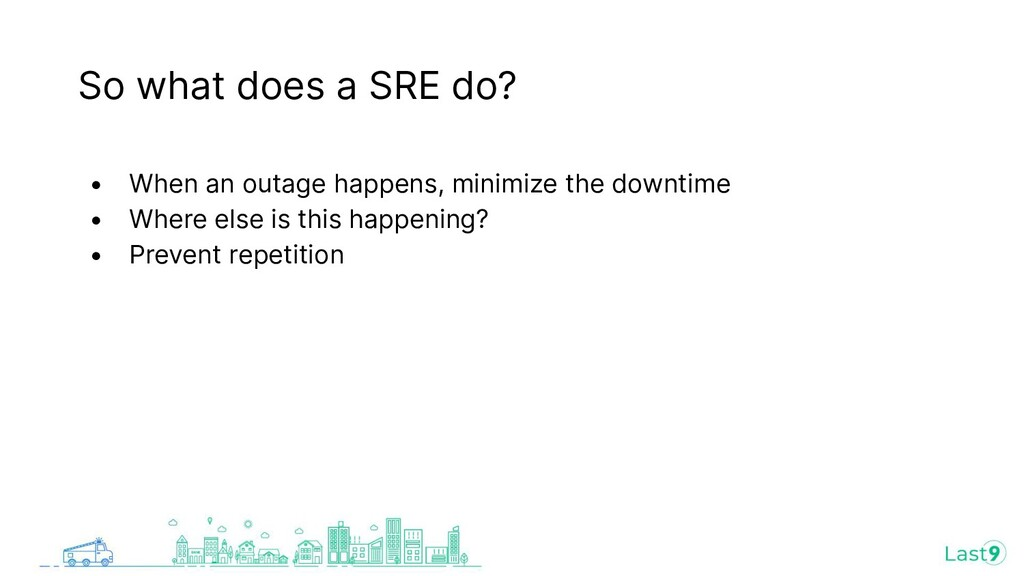 So what does a SRE do? • When an outage happens...