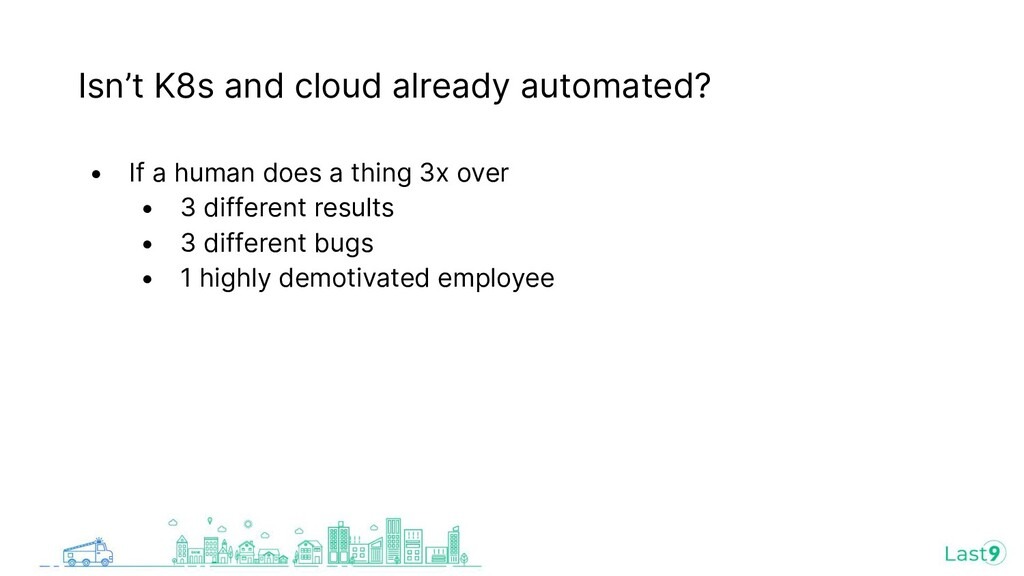 Isn't K8s and cloud already automated? • If a h...
