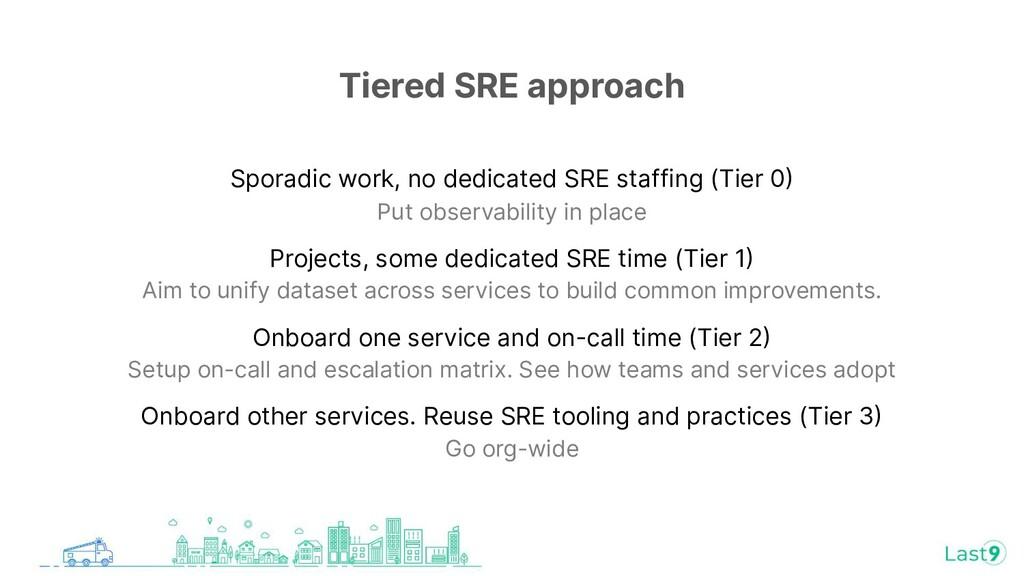 Tiered SRE approach Sporadic work, no dedicated...