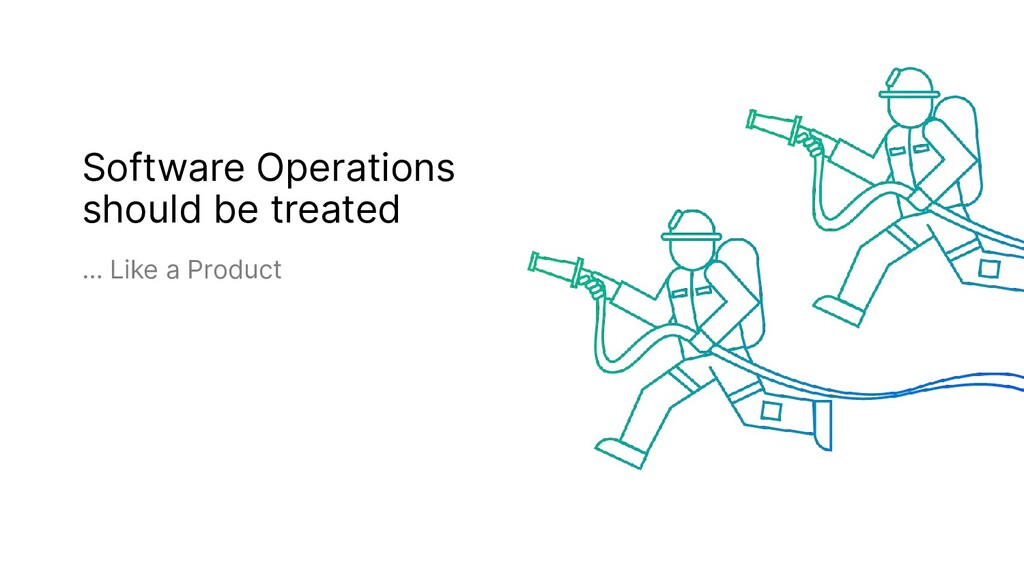 Software Operations should be treated … Like a ...