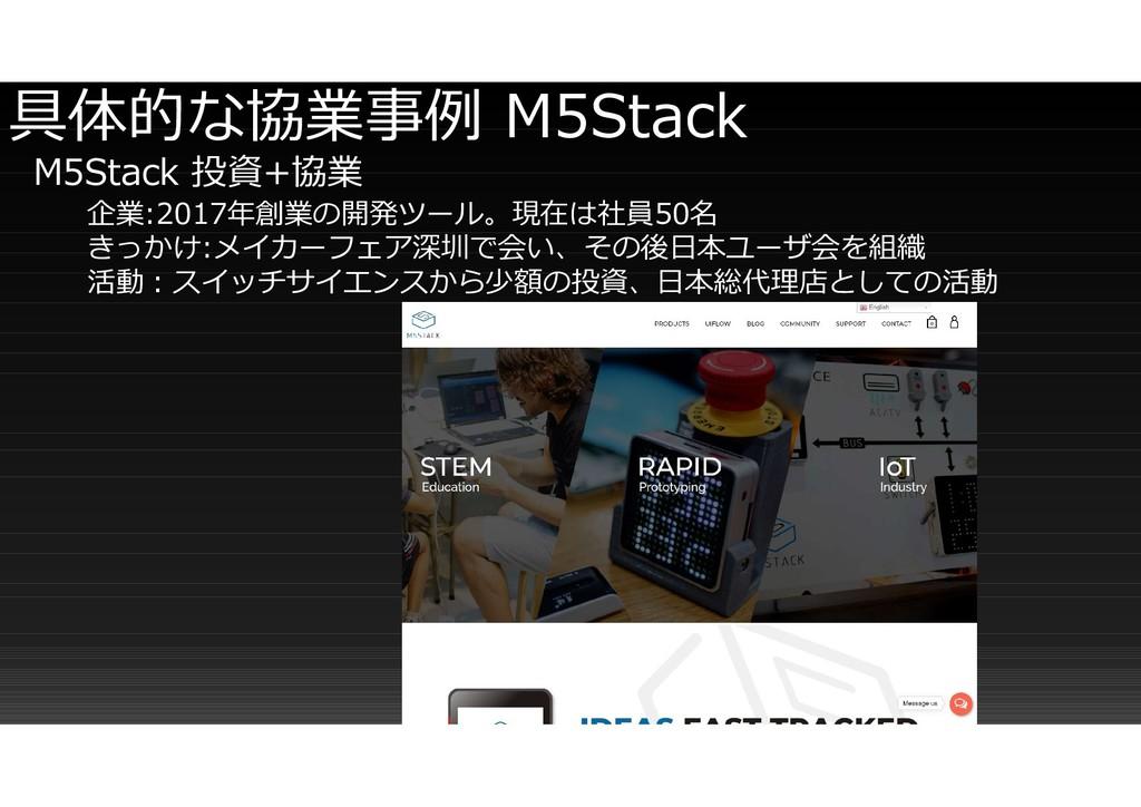 具体的な協業事例 M5Stack M5Stack 投資+協業 企業:2017年創業の開発ツール...