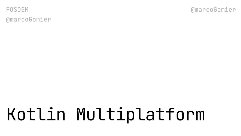 FOSDEM @marcoGomier Kotlin Multiplatform @marco...