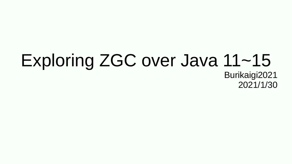 Exploring ZGC over Java 11~15 Burikaigi2021 202...