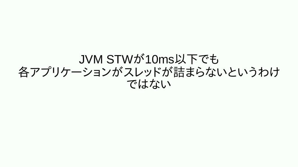 JVM STWが10ms以下でもでも 各アプリケーショアプリケーションがスに埋め込むレッドが詰...