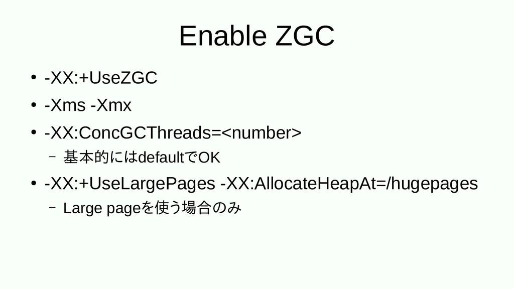 Enable ZGC ● -XX:+UseZGC ● -Xms -Xmx ● -XX:Conc...