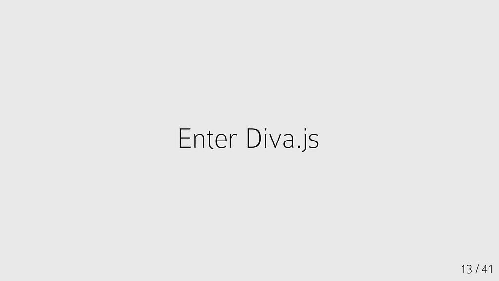 13 / 41 Enter Diva.js Enter Diva.js