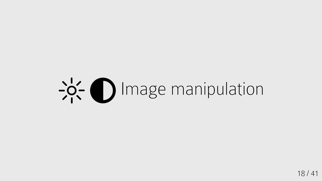 18 / 41 Image manipulation Image manipulation