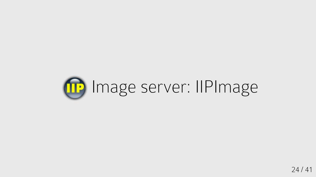 24 / 41 Image server: IIPImage Image server: II...