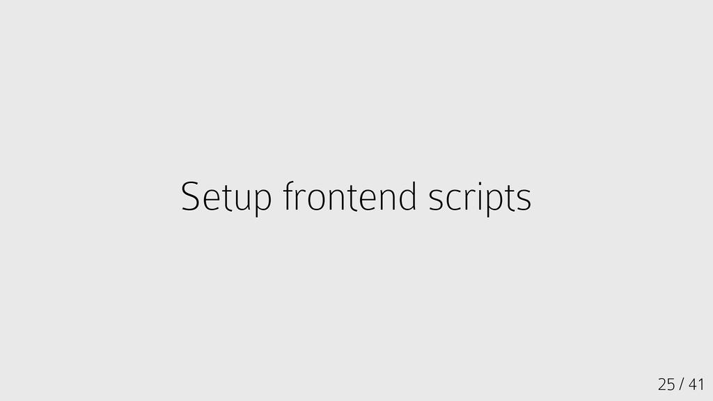25 / 41 Setup frontend scripts Setup frontend s...