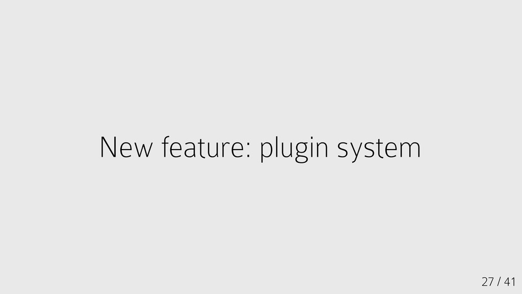 27 / 41 New feature: plugin system New feature:...