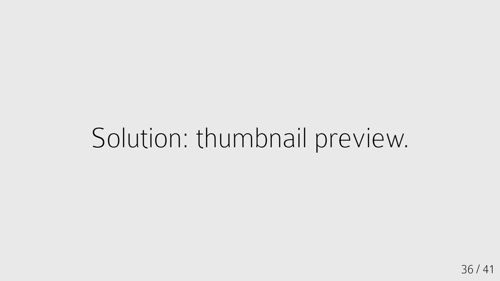 36 / 41 Solution: thumbnail preview. Solution: ...