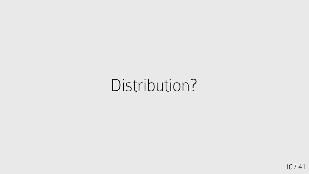 10 / 41 Distribution? Distribution?