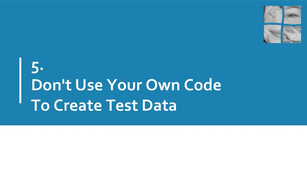 5. Don't Use Your Own Code To Create Test Data