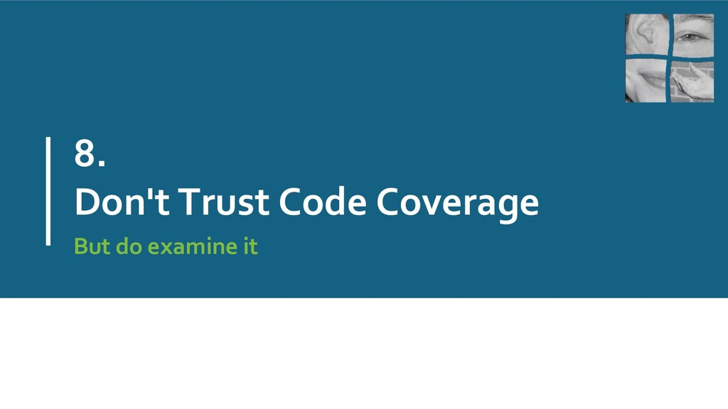 8. Don't Trust Code Coverage But do examine it