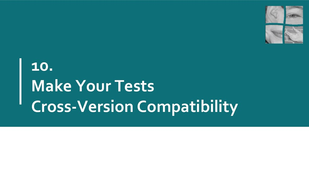 10. Make Your Tests Cross-Version Compatibility