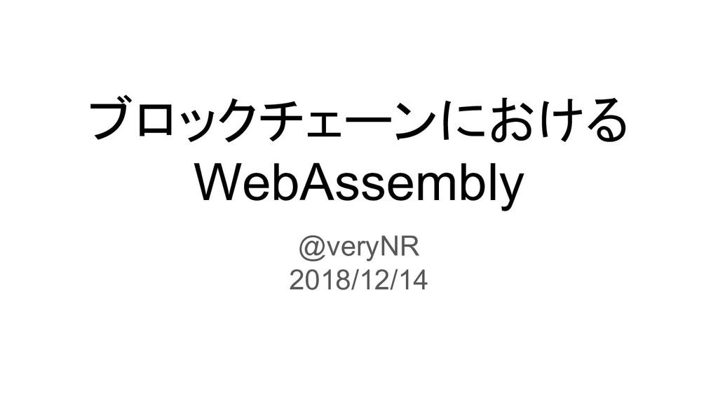 ブロックチェーンにおける WebAssembly @veryNR 2018/12/14