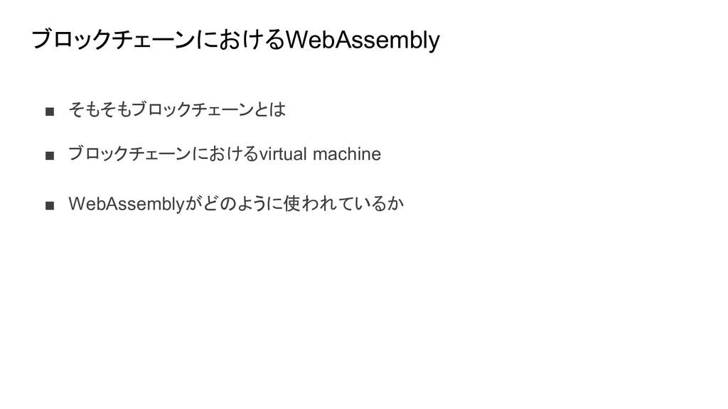 ブロックチェーンにおけるWebAssembly ■ そもそもブロックチェーンとは ■ ブロック...