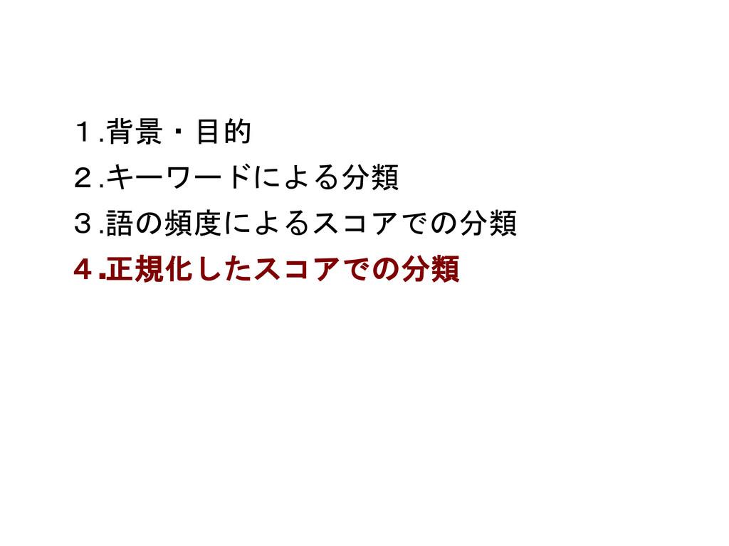 1.背景・目的 2.キーワードによる分類 3.語の頻度によるスコアでの分類 4.正規化したスコ...