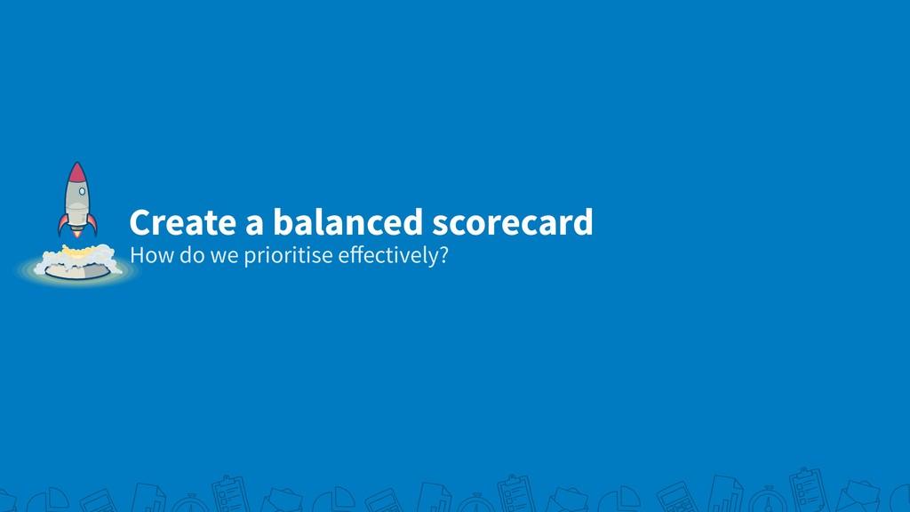 Create a balanced scorecard How do we prioritis...