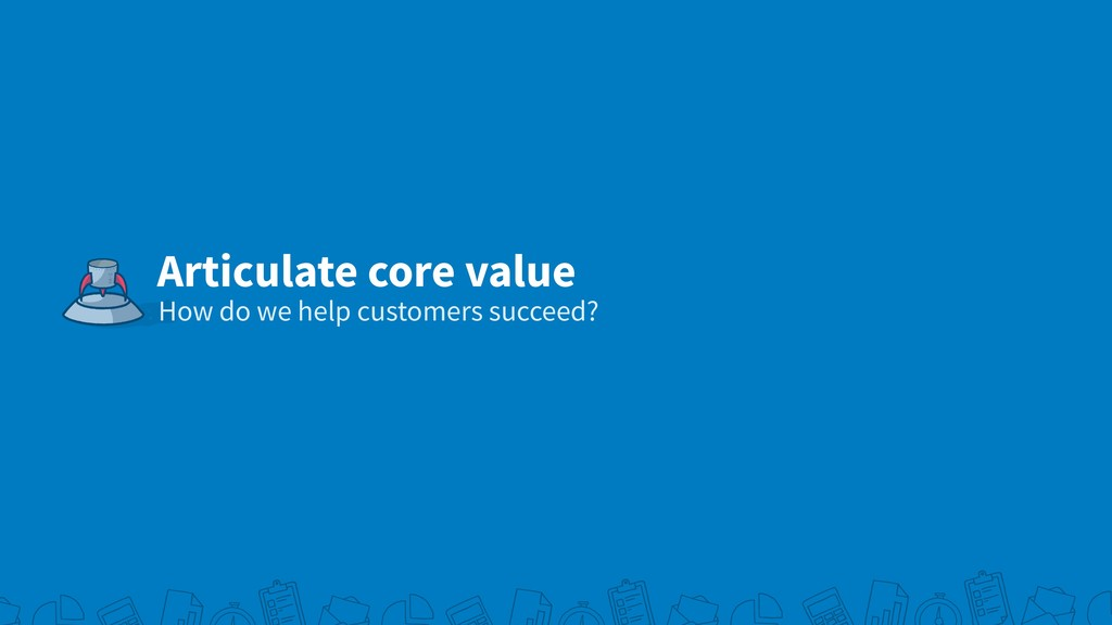 Articulate core value How do we help customers ...