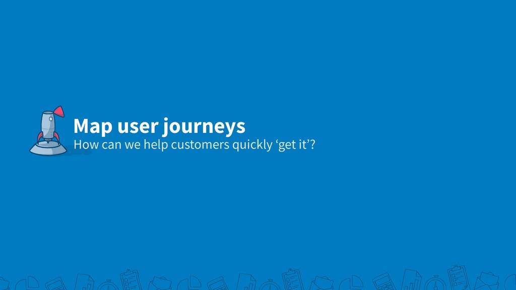 Map user journeys How can we help customers qui...