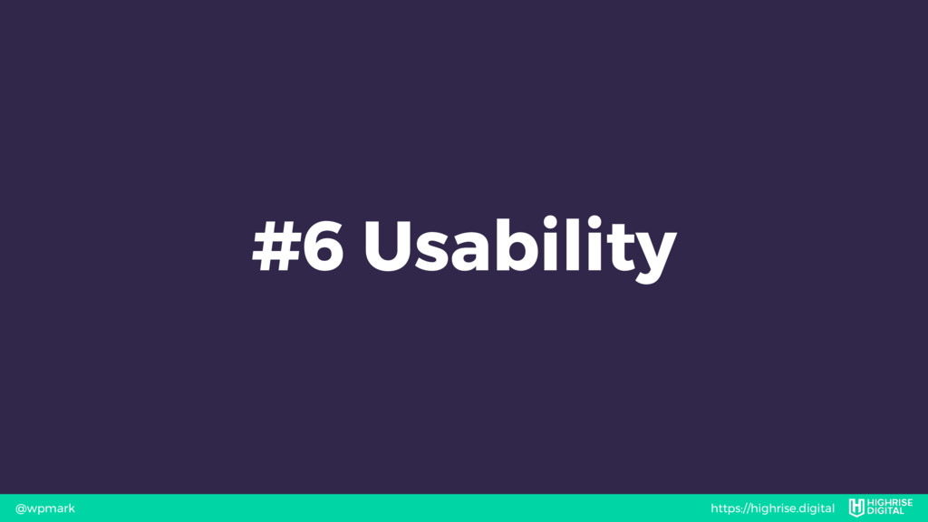 https://highrise.digital @wpmark #6 Usability