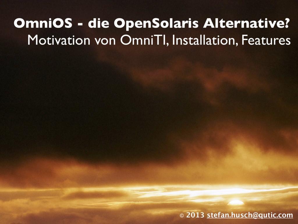 © 2013 stefan.husch@qutic.com OmniOS - die Open...