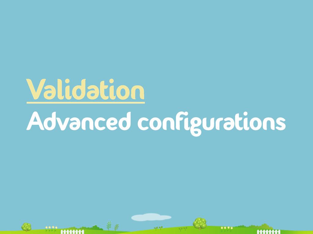 Validation Advanced configurations