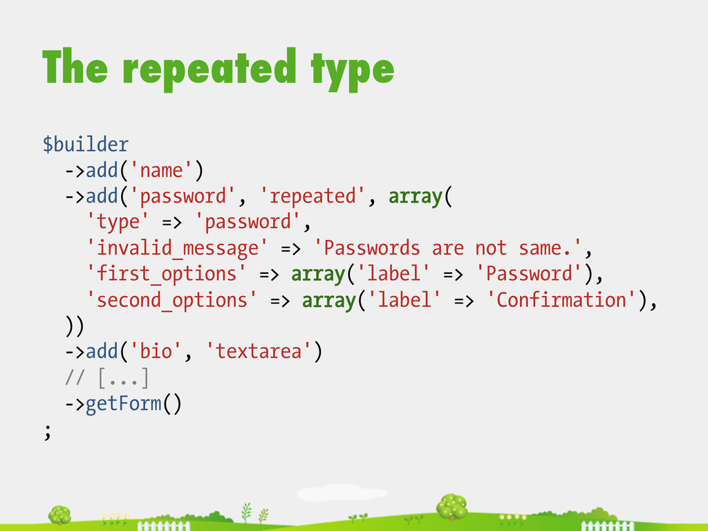 The repeated type $builder ->add('name') ->add(...