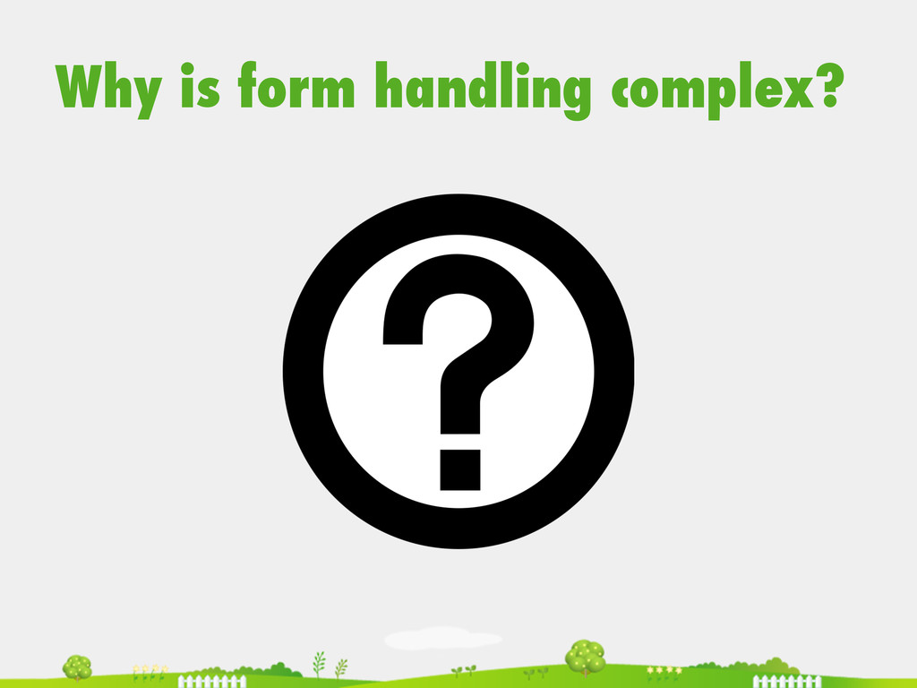 Why is form handling complex?
