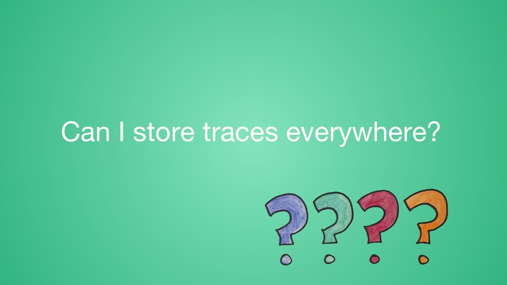 Can I store traces everywhere?