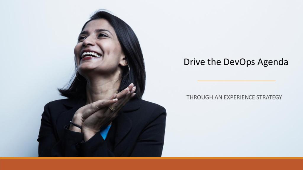 Drive the DevOps Agenda THROUGH AN EXPERIENCE S...