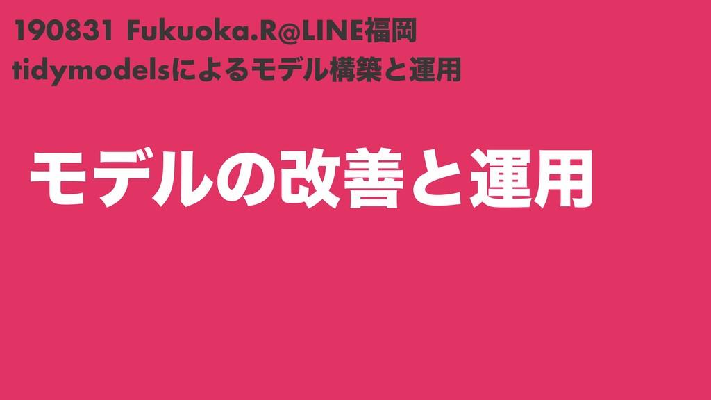 Ϟσϧͷվળͱӡ༻ tidymodelsʹΑΔϞσϧߏஙͱӡ༻ 190831 Fukuoka....