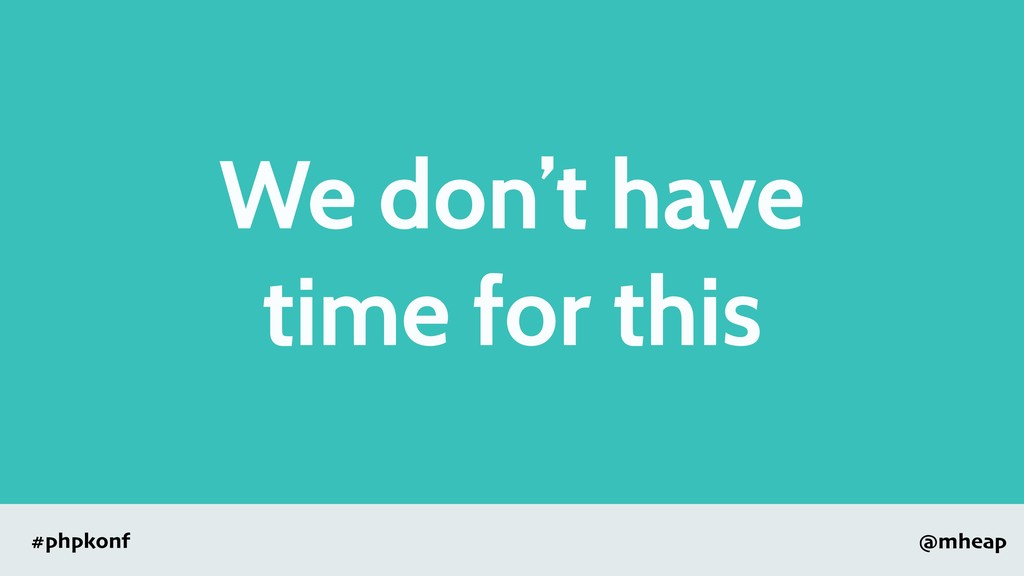 @mheap #phpkonf We don't have time for this