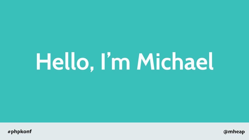 @mheap #phpkonf Hello, I'm Michael