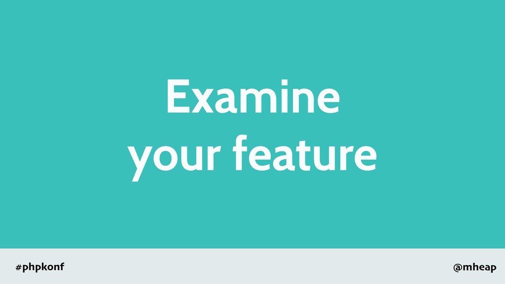@mheap #phpkonf Examine your feature