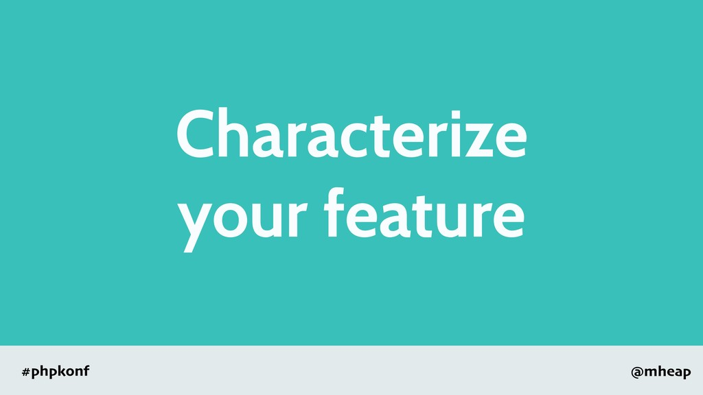 @mheap #phpkonf Characterize your feature