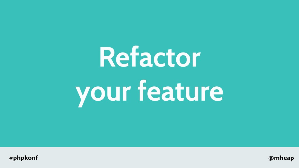 @mheap #phpkonf Refactor your feature